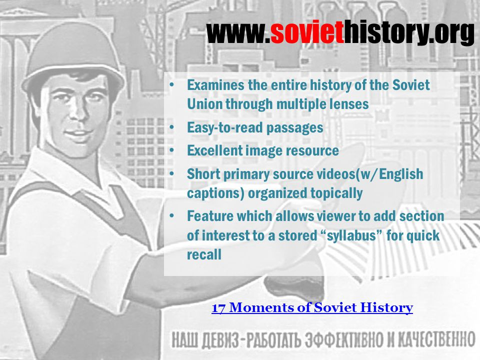 www.soviethistory.org Examines the entire history of the Soviet Union through multiple lenses Easy-to-read passages Excellent image resource Short primary source videos(w/English captions) organized topically Feature which allows viewer to add section of interest to a stored syllabus for quick recall 17 Moments of Soviet History