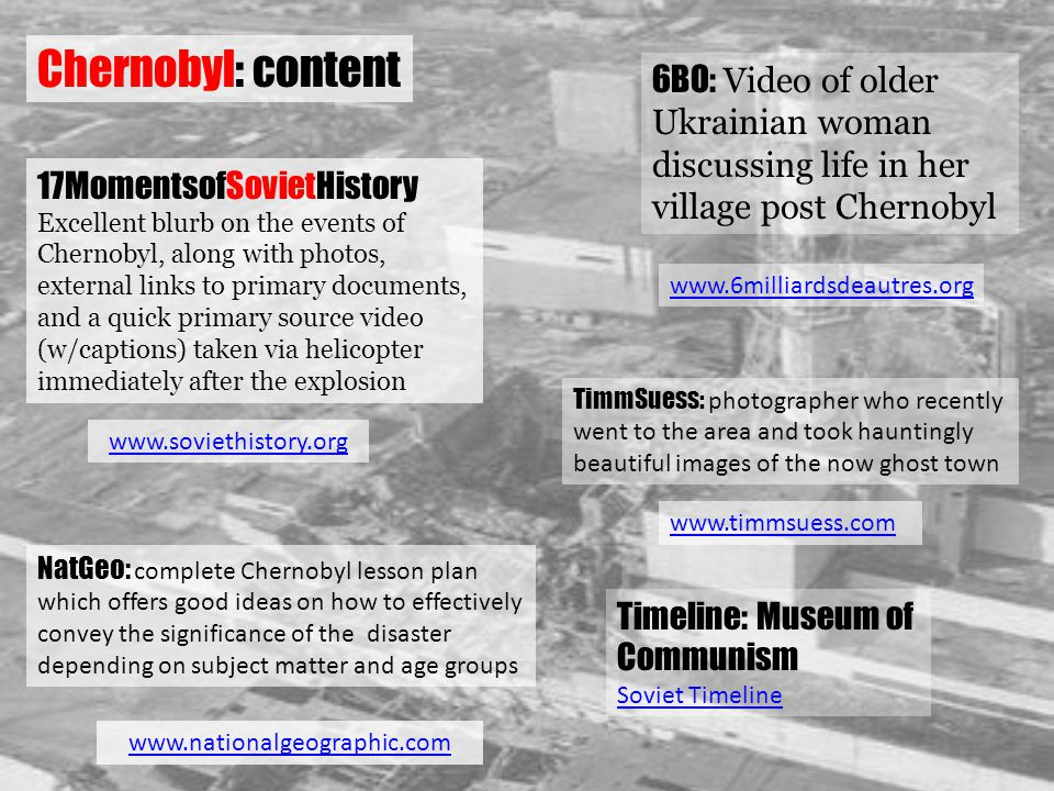 Chernobyl: content 17MomentsofSovietHistory Excellent blurb on the events of Chernobyl, along with photos, external links to primary documents, and a quick primary source video (w/captions) taken via helicopter immediately after the explosion www.soviethistory.org 6BO: Video of older Ukrainian woman discussing life in her village post Chernobyl www.6milliardsdeautres.org TimmSuess: photographer who recently went to the area and took hauntingly beautiful images of the now ghost town www.timmsuess.com NatGeo: complete Chernobyl lesson plan which offers good ideas on how to effectively convey the significance of the disaster depending on subject matter and age groups www.nationalgeographic.com Timeline: Museum of Communism Soviet Timeline