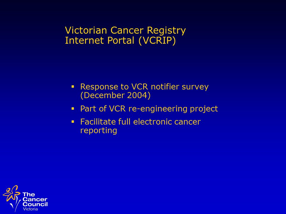 Victorian Cancer Registry Internet Portal (VCRIP)  Response to VCR notifier survey (December 2004)  Part of VCR re-engineering project  Facilitate full electronic cancer reporting