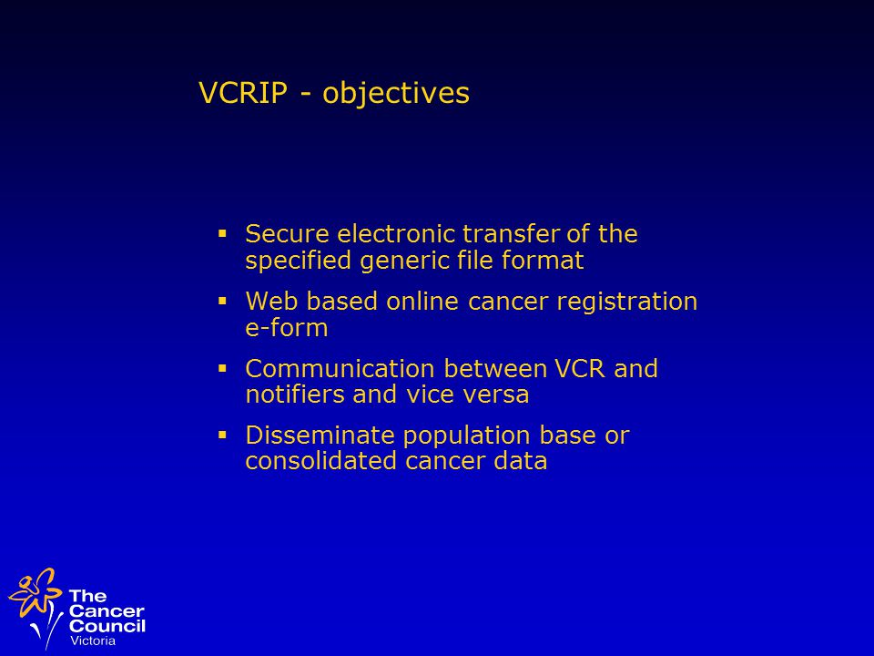 VCRIP - objectives  Secure electronic transfer of the specified generic file format  Web based online cancer registration e-form  Communication between VCR and notifiers and vice versa  Disseminate population base or consolidated cancer data