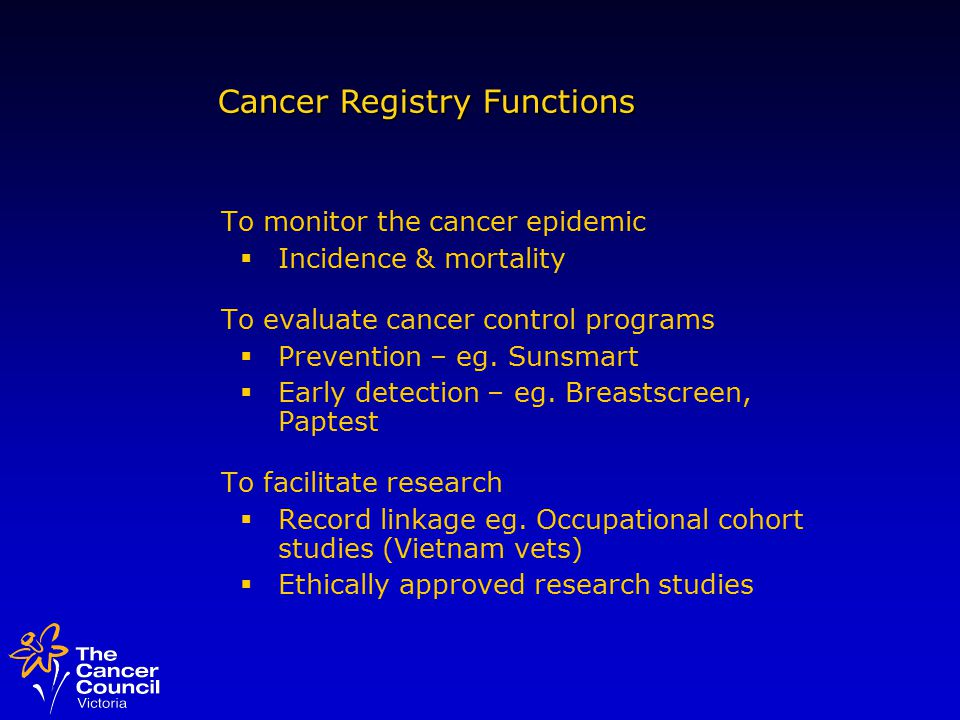 To monitor the cancer epidemic  Incidence & mortality To evaluate cancer control programs  Prevention – eg.