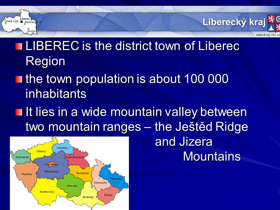 LIBEREC is the district town of Liberec Region the town population is about 100 000 inhabitants It lies in a wide mountain valley between two mountain ranges – the Ještěd Ridge and Jizera Mountains