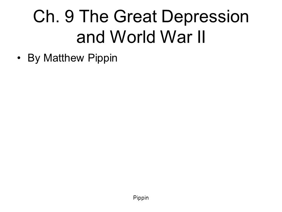 Pippin Ch. 9 The Great Depression and World War II By Matthew Pippin