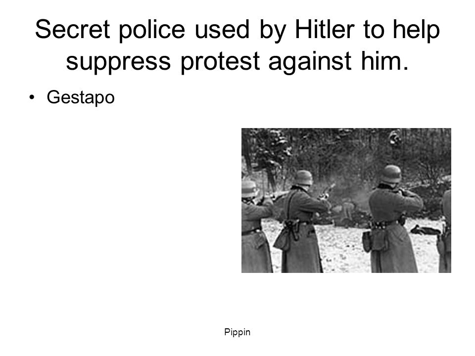 Pippin Secret police used by Hitler to help suppress protest against him. Gestapo