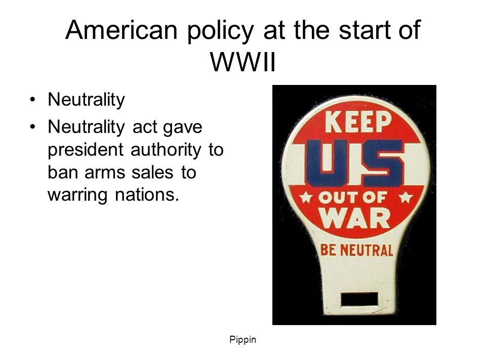 Pippin American policy at the start of WWII Neutrality Neutrality act gave president authority to ban arms sales to warring nations.