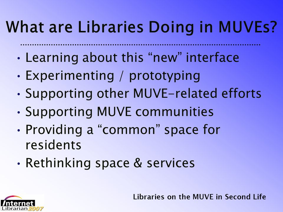 Libraries on the MUVE in Second Life A Prediction In most online and virtual communities of the future, the residents will add more value to their information system (library) than will the librarians.