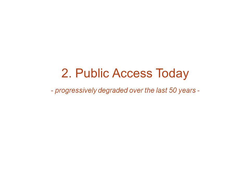 2. Public Access Today - progressively degraded over the last 50 years -