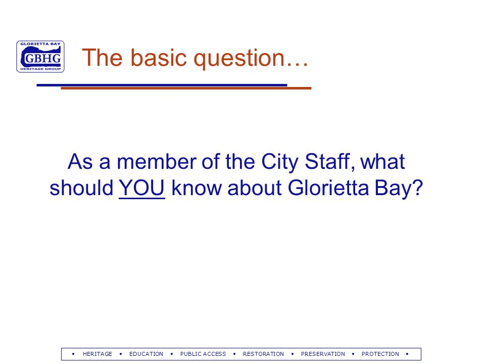 HERITAGE EDUCATION PUBLIC ACCESS RESTORATION PRESERVATION PROTECTION The basic question… As a member of the City Staff, what should YOU know about Glorietta Bay
