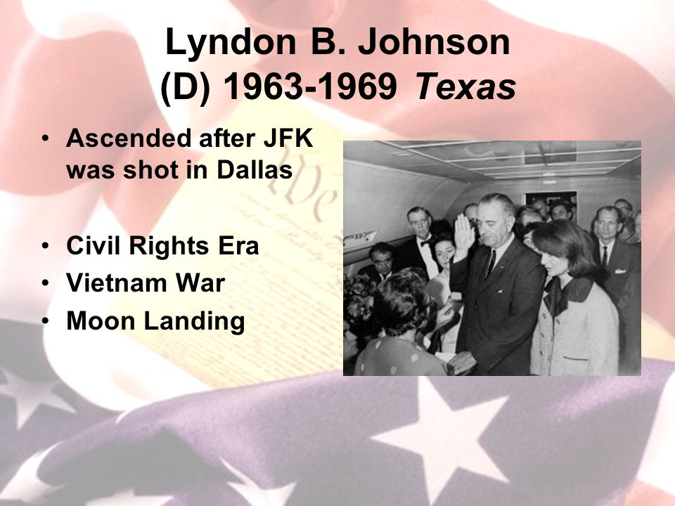 Lyndon B. Johnson (D) 1963-1969 Texas Ascended after JFK was shot in Dallas Civil Rights Era Vietnam War Moon Landing