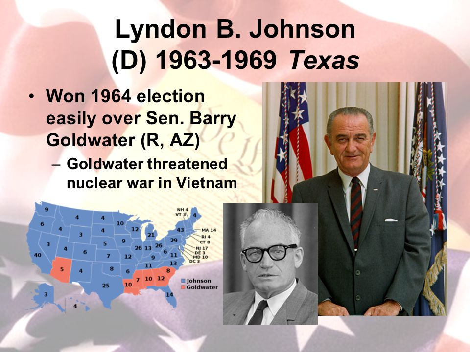 Lyndon B. Johnson (D) 1963-1969 Texas Won 1964 election easily over Sen. Barry Goldwater (R, AZ) –Goldwater threatened nuclear war in Vietnam