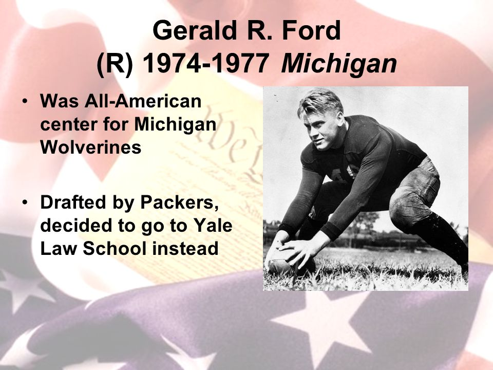 Gerald R. Ford (R) 1974-1977 Michigan Was All-American center for Michigan Wolverines Drafted by Packers, decided to go to Yale Law School instead
