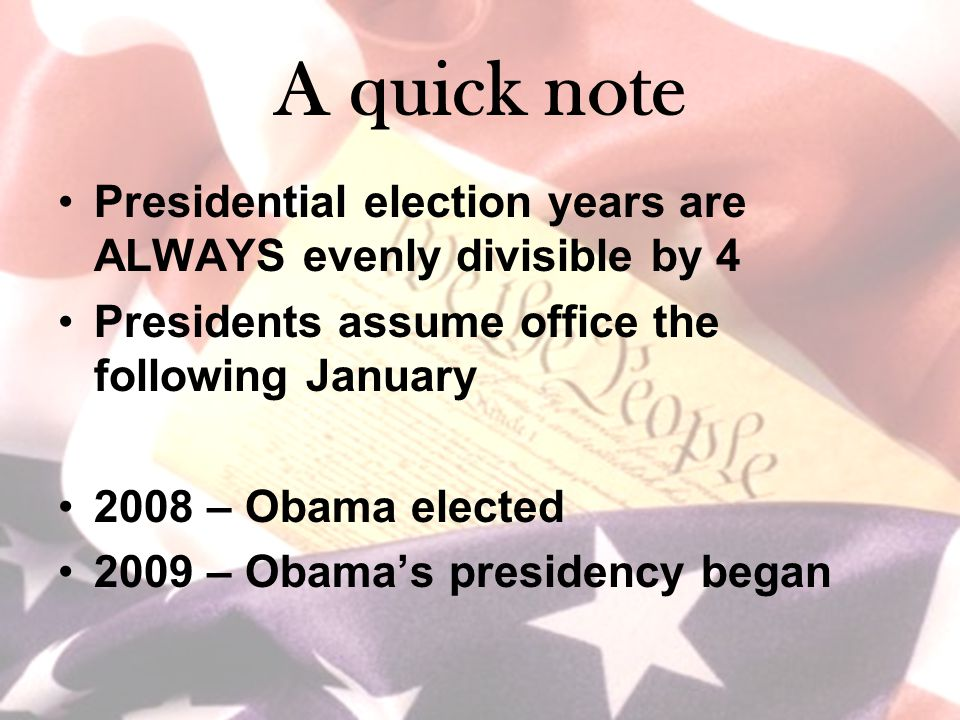A quick note Presidential election years are ALWAYS evenly divisible by 4 Presidents assume office the following January 2008 – Obama elected 2009 – O