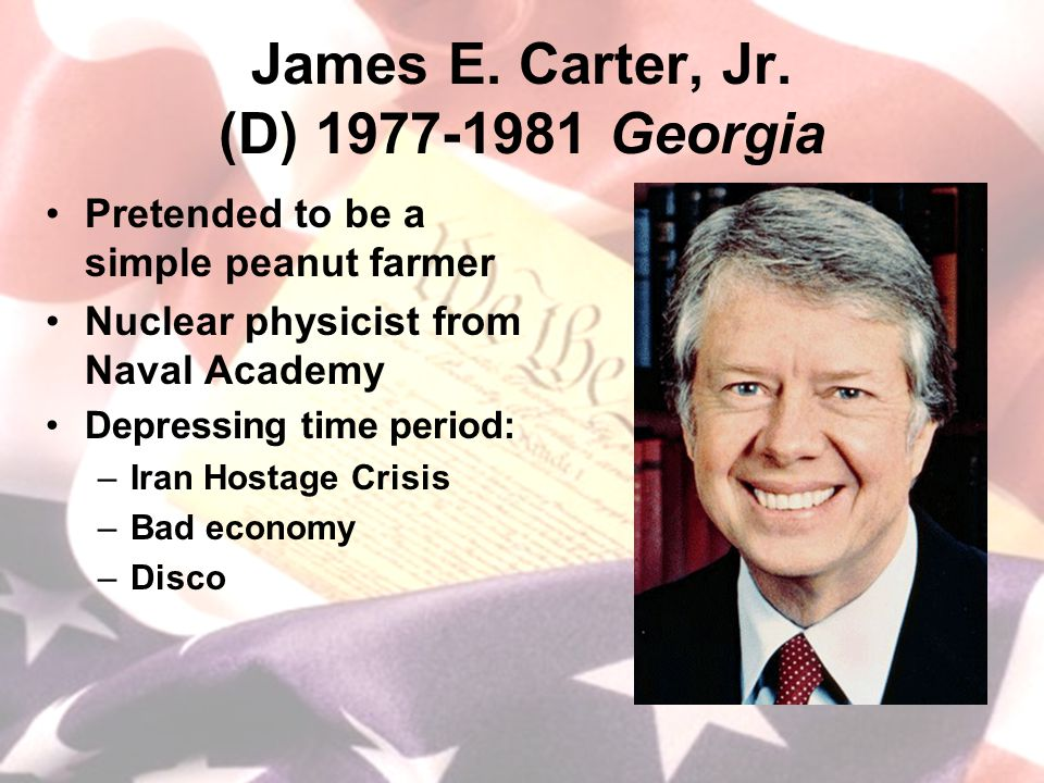 James E. Carter, Jr. (D) 1977-1981 Georgia Pretended to be a simple peanut farmer Nuclear physicist from Naval Academy Depressing time period: –Iran H