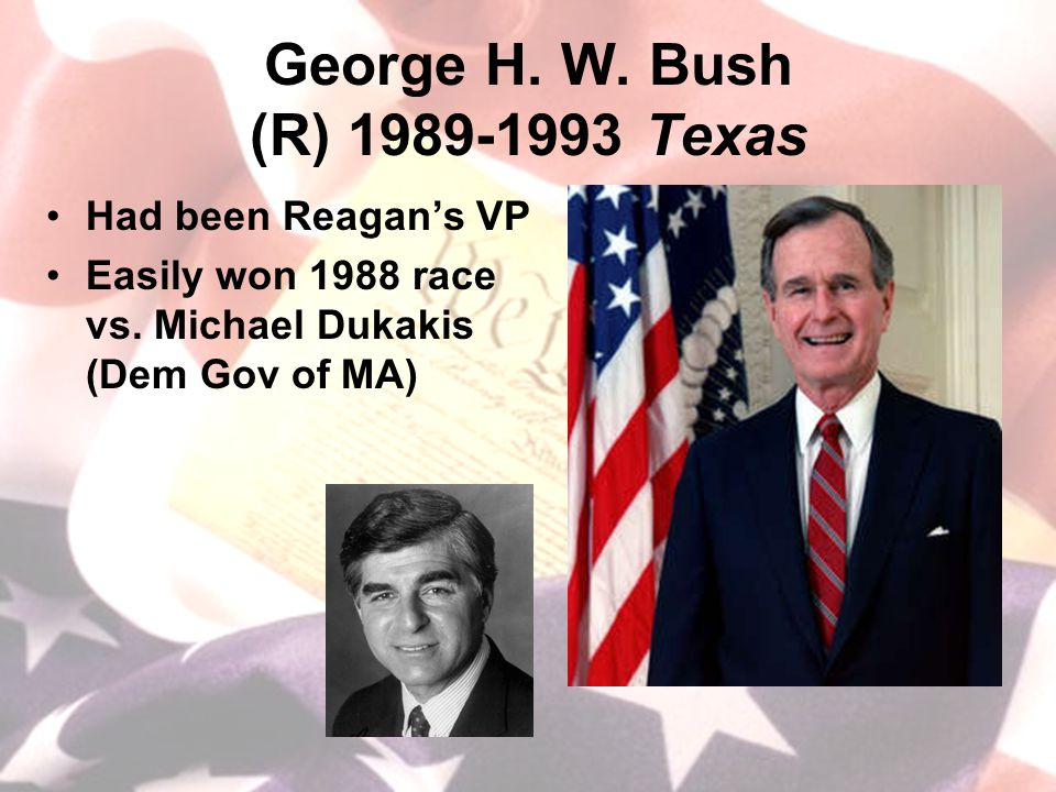 George H. W. Bush (R) 1989-1993 Texas Had been Reagan's VP Easily won 1988 race vs.