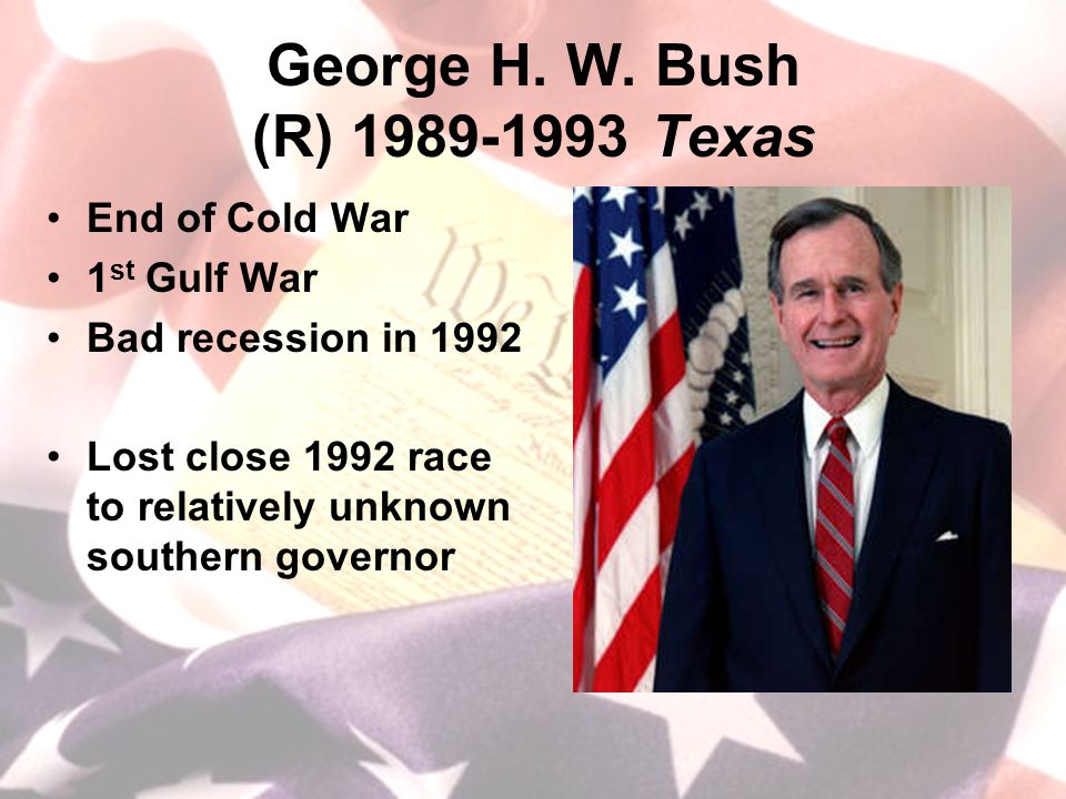 George H. W. Bush (R) 1989-1993 Texas End of Cold War 1 st Gulf War Bad recession in 1992 Lost close 1992 race to relatively unknown southern governor