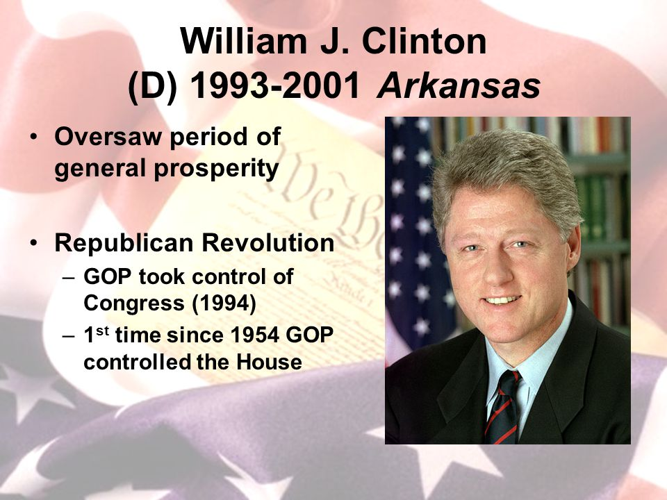 William J. Clinton (D) 1993-2001 Arkansas Oversaw period of general prosperity Republican Revolution –GOP took control of Congress (1994) –1 st time s