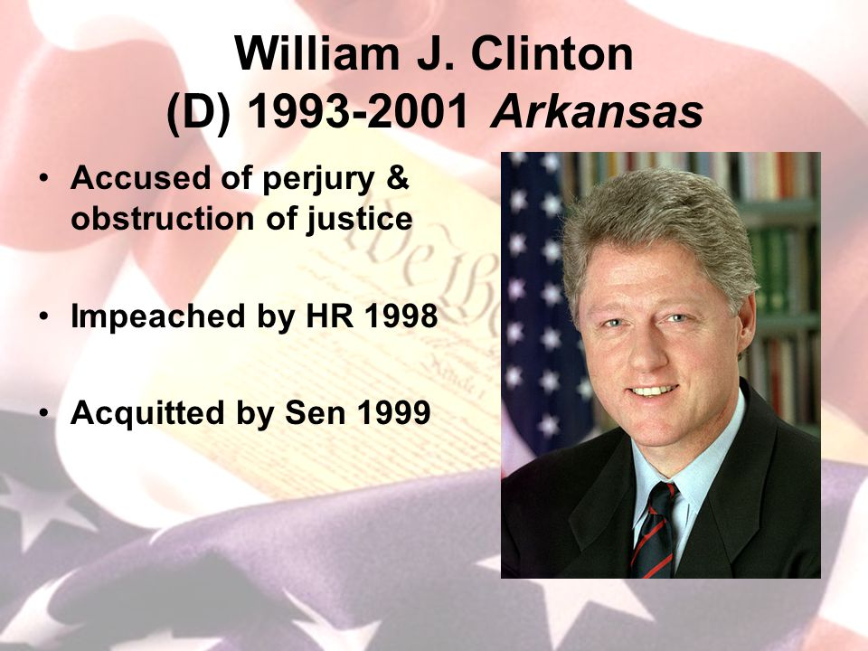 William J. Clinton (D) 1993-2001 Arkansas Accused of perjury & obstruction of justice Impeached by HR 1998 Acquitted by Sen 1999