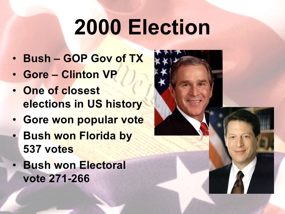 2000 Election Bush – GOP Gov of TX Gore – Clinton VP One of closest elections in US history Gore won popular vote Bush won Florida by 537 votes Bush won Electoral vote 271-266