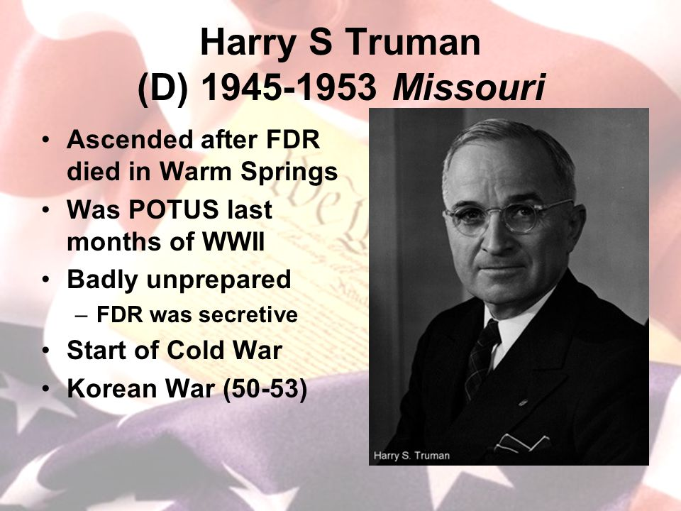 Harry S Truman (D) 1945-1953 Missouri Ascended after FDR died in Warm Springs Was POTUS last months of WWII Badly unprepared –FDR was secretive Start