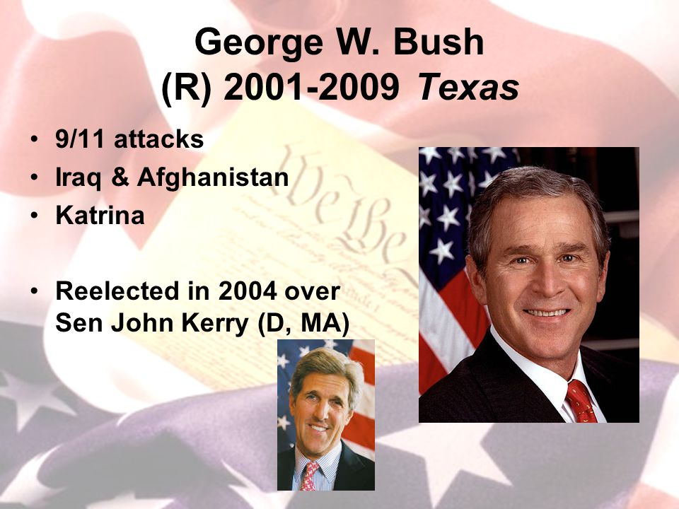 George W. Bush (R) 2001-2009 Texas 9/11 attacks Iraq & Afghanistan Katrina Reelected in 2004 over Sen John Kerry (D, MA)