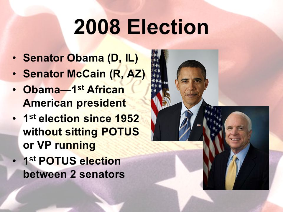 2008 Election Senator Obama (D, IL) Senator McCain (R, AZ) Obama—1 st African American president 1 st election since 1952 without sitting POTUS or VP running 1 st POTUS election between 2 senators