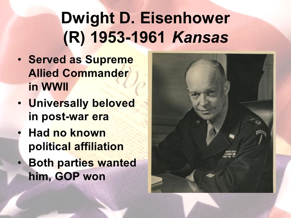 Dwight D. Eisenhower (R) 1953-1961 Kansas Served as Supreme Allied Commander in WWII Universally beloved in post-war era Had no known political affili