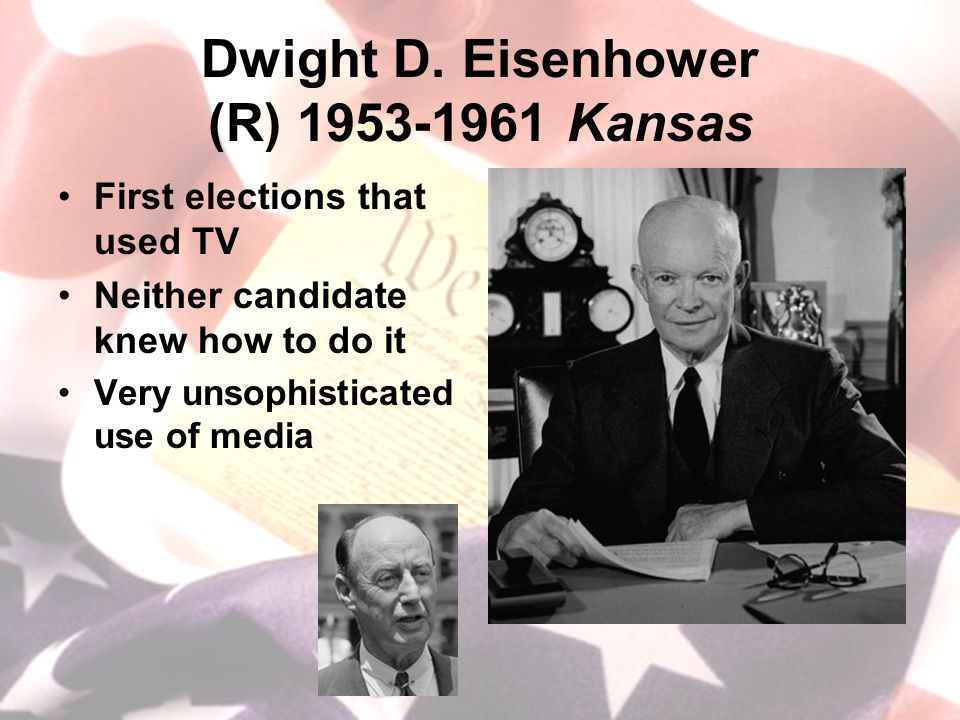 Dwight D. Eisenhower (R) 1953-1961 Kansas First elections that used TV Neither candidate knew how to do it Very unsophisticated use of media