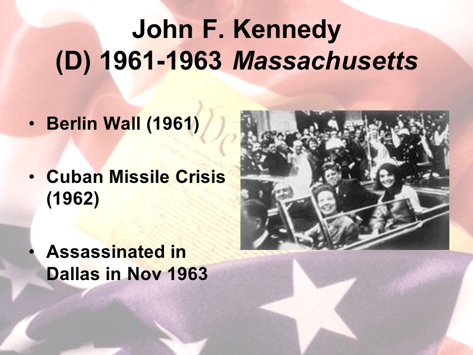 John F. Kennedy (D) 1961-1963 Massachusetts Berlin Wall (1961) Cuban Missile Crisis (1962) Assassinated in Dallas in Nov 1963