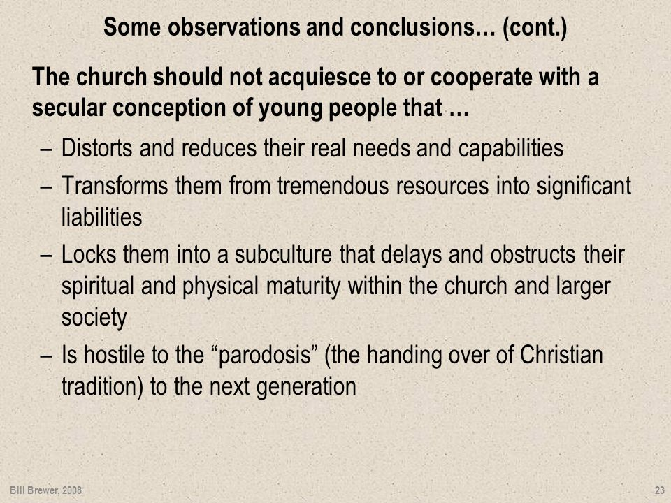 Some observations and conclusions… (cont.) The church should not acquiesce to or cooperate with a secular conception of young people that … –Distorts and reduces their real needs and capabilities –Transforms them from tremendous resources into significant liabilities –Locks them into a subculture that delays and obstructs their spiritual and physical maturity within the church and larger society –Is hostile to the parodosis (the handing over of Christian tradition) to the next generation Bill Brewer, 2008 23