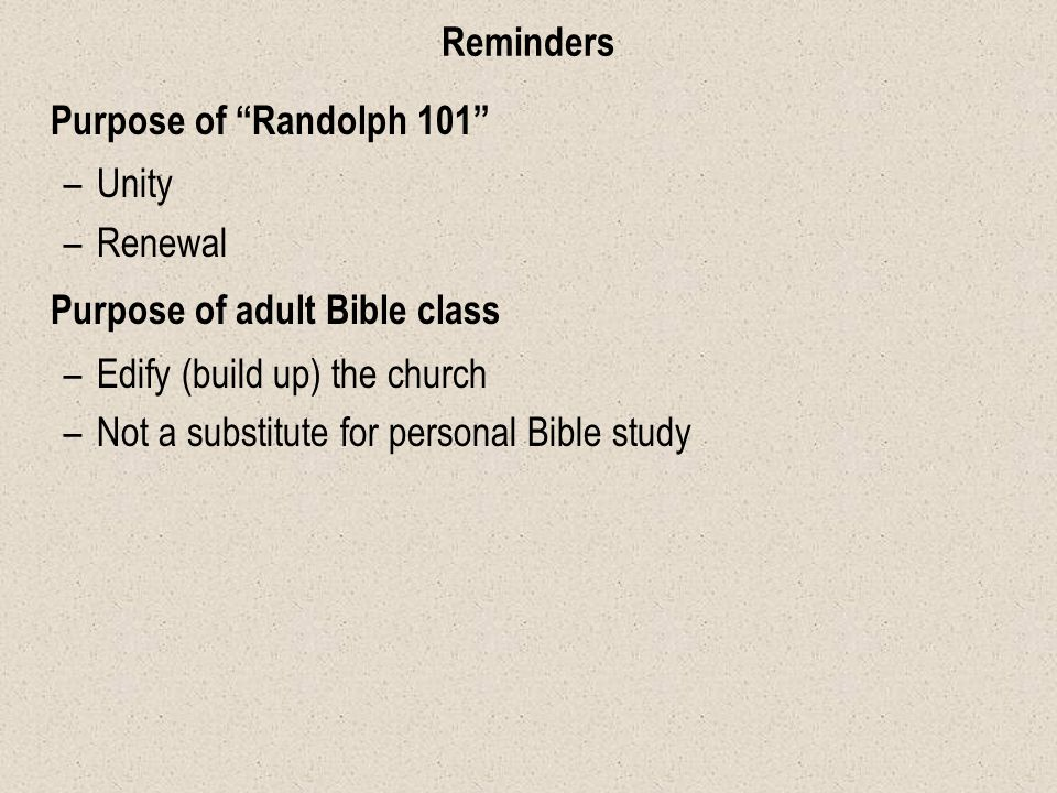 Reminders Purpose of Randolph 101 –Unity –Renewal Purpose of adult Bible class –Edify (build up) the church –Not a substitute for personal Bible study