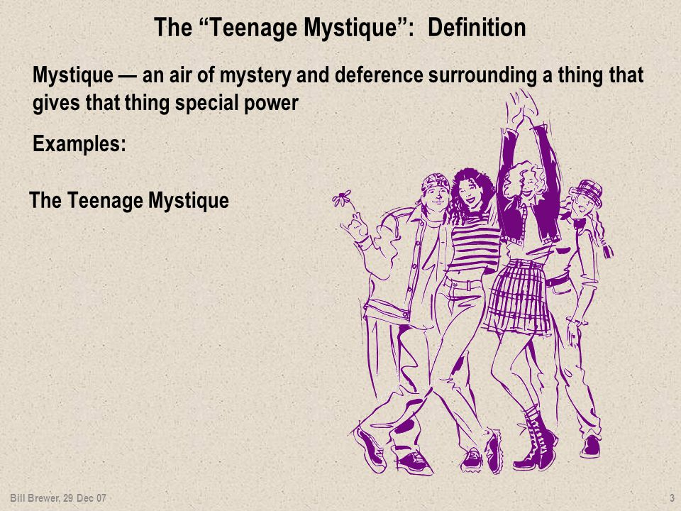 The Teenage Mystique : Definition Mystique — an air of mystery and deference surrounding a thing that gives that thing special power Examples: Bill Brewer, 29 Dec 07 3 The Teenage Mystique