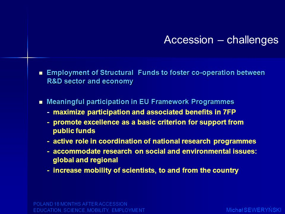 Employment of Structural Funds to foster co-operation between R&D sector and economy Employment of Structural Funds to foster co-operation between R&D sector and economy Meaningful participation in EU Framework Programmes Meaningful participation in EU Framework Programmes - maximize participation and associated benefits in 7FP - promote excellence as a basic criterion for support from public funds - active role in coordination of national research programmes - accommodate research on social and environmental issues: global and regional - increase mobility of scientists, to and from the country Accession – challenges POLAND 18 MONTHS AFTER ACCESSION EDUCATION, SCIENCE, MOBILITY, EMPLOYMENT Michał SEWERYŃSKI