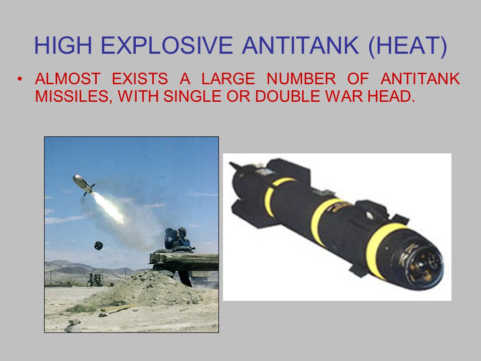 HIGH EXPLOSIVE ANTITANK (HEAT) ALMOST EXISTS A LARGE NUMBER OF ANTITANK MISSILES, WITH SINGLE OR DOUBLE WAR HEAD.