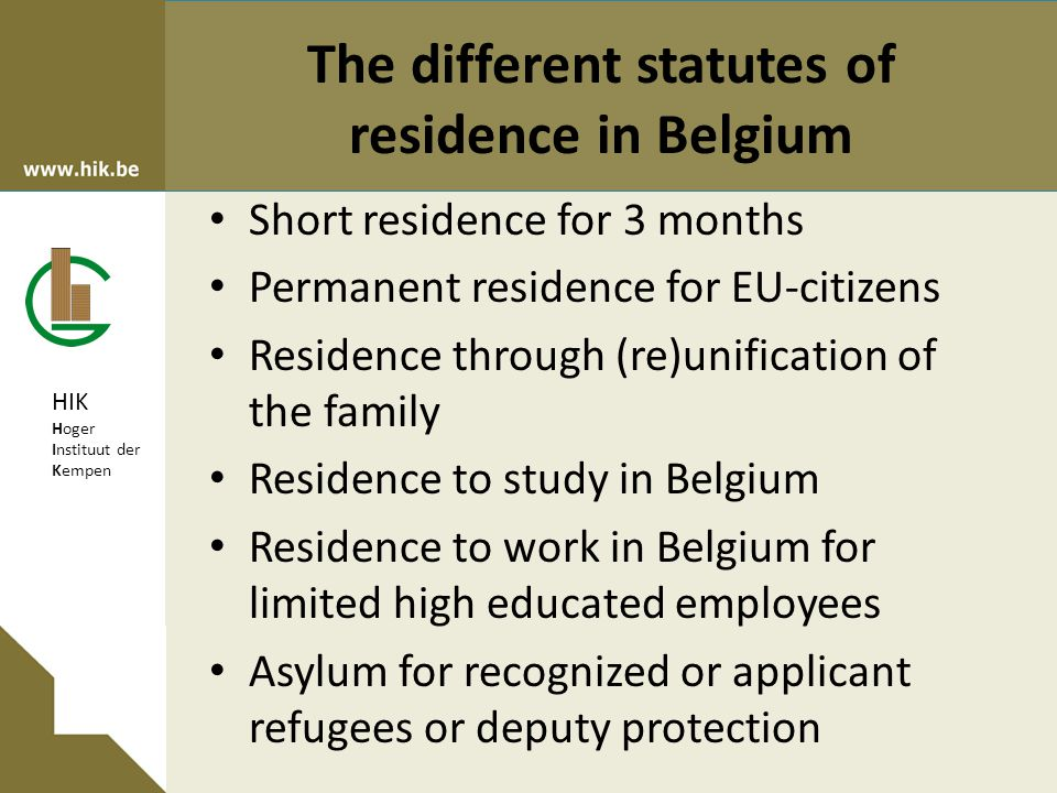 HIK Hoger Instituut der Kempen The different statutes of residence in Belgium Short residence for 3 months Permanent residence for EU-citizens Residence through (re)unification of the family Residence to study in Belgium Residence to work in Belgium for limited high educated employees Asylum for recognized or applicant refugees or deputy protection