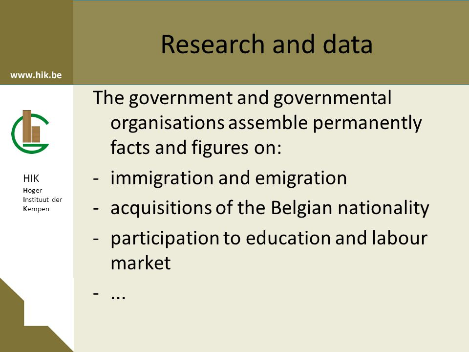 HIK Hoger Instituut der Kempen Research and data The government and governmental organisations assemble permanently facts and figures on: -immigration and emigration -acquisitions of the Belgian nationality -participation to education and labour market -...