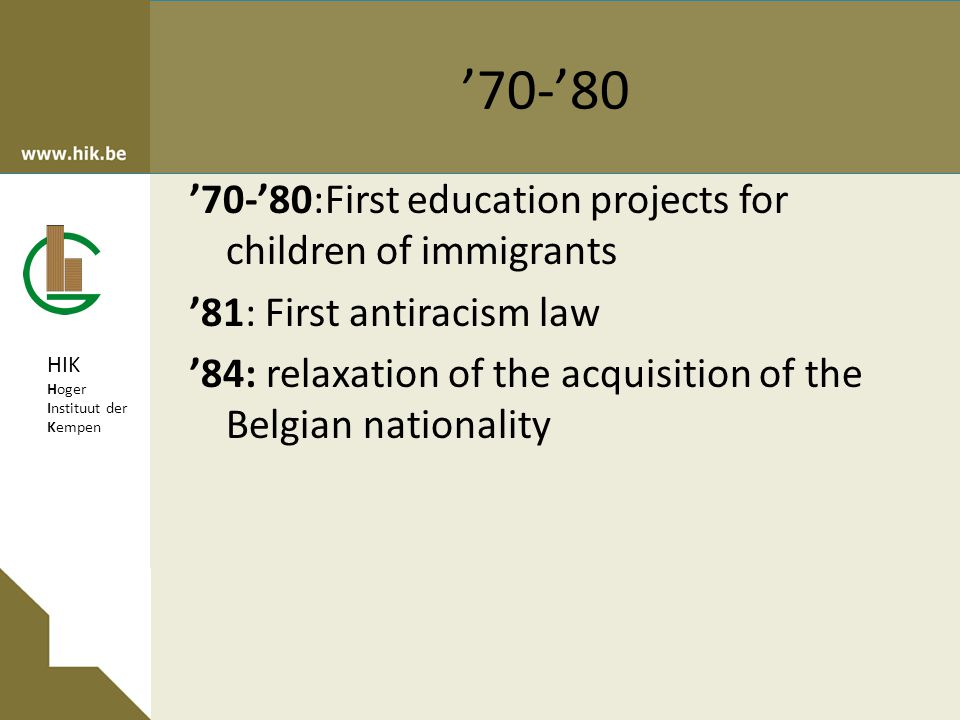 HIK Hoger Instituut der Kempen '70-'80 '70-'80:First education projects for children of immigrants '81: First antiracism law '84: relaxation of the acquisition of the Belgian nationality