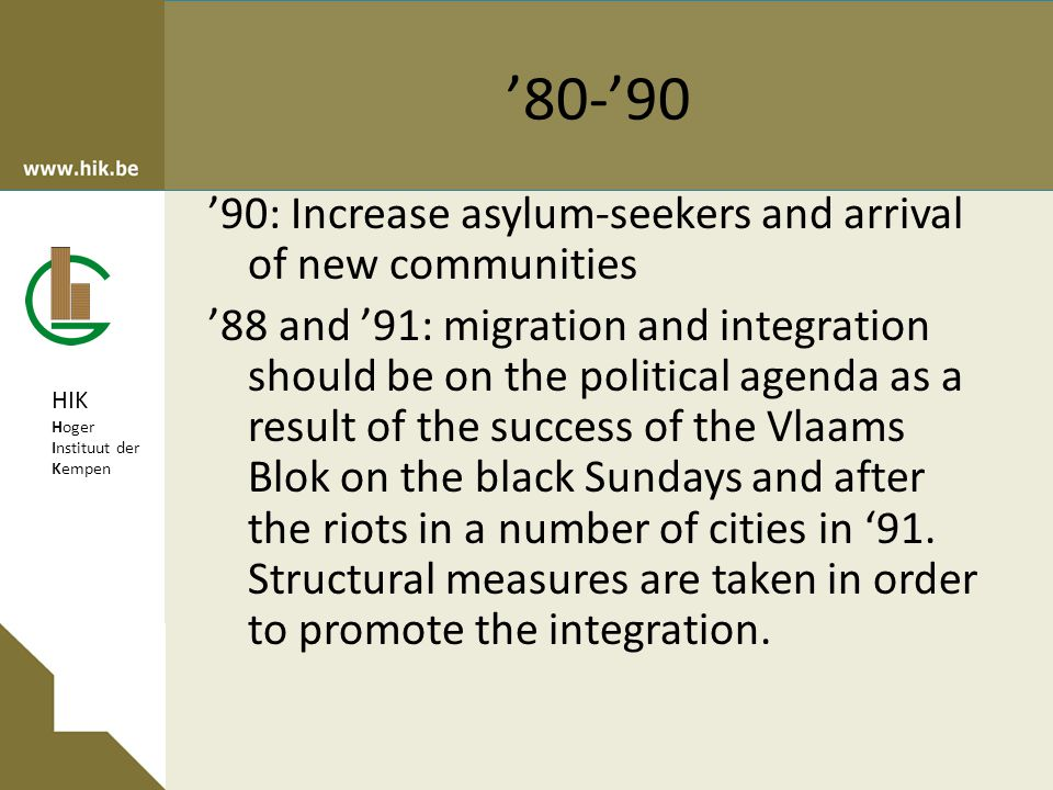 HIK Hoger Instituut der Kempen '80-'90 '90: Increase asylum-seekers and arrival of new communities '88 and '91: migration and integration should be on the political agenda as a result of the success of the Vlaams Blok on the black Sundays and after the riots in a number of cities in '91.