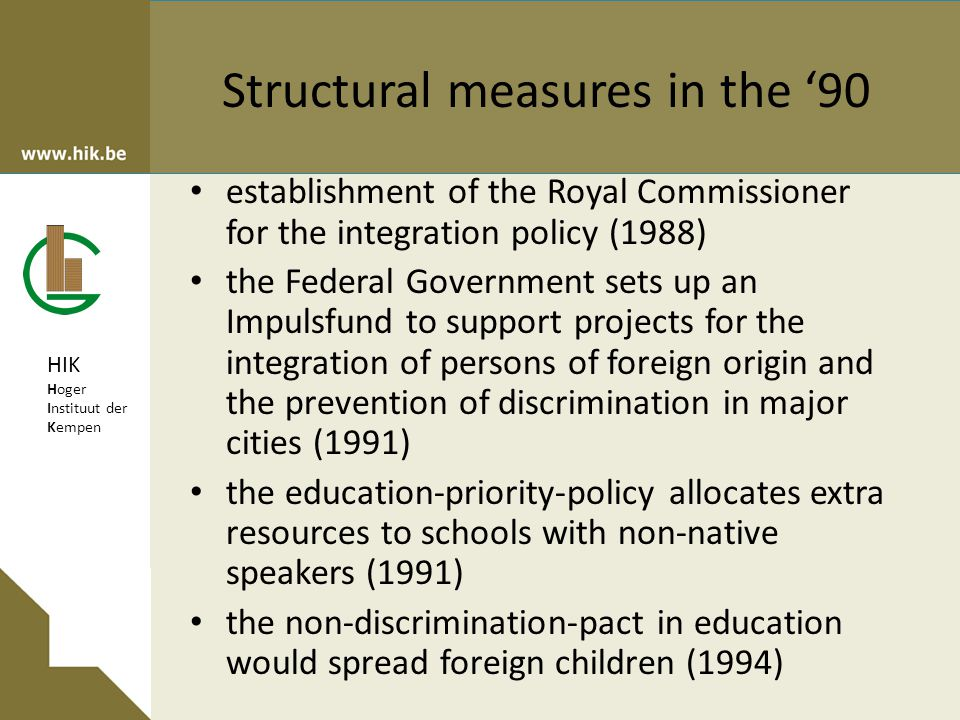 HIK Hoger Instituut der Kempen Structural measures in the '90 establishment of the Royal Commissioner for the integration policy (1988) the Federal Government sets up an Impulsfund to support projects for the integration of persons of foreign origin and the prevention of discrimination in major cities (1991) the education-priority-policy allocates extra resources to schools with non-native speakers (1991) the non-discrimination-pact in education would spread foreign children (1994)