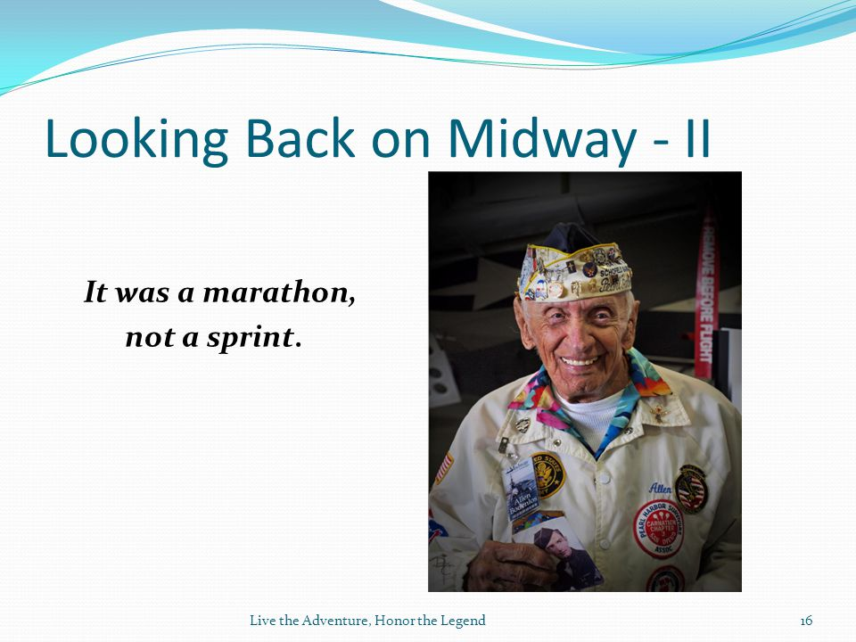 Looking Back on Midway - II It was a marathon, not a sprint. Live the Adventure, Honor the Legend16