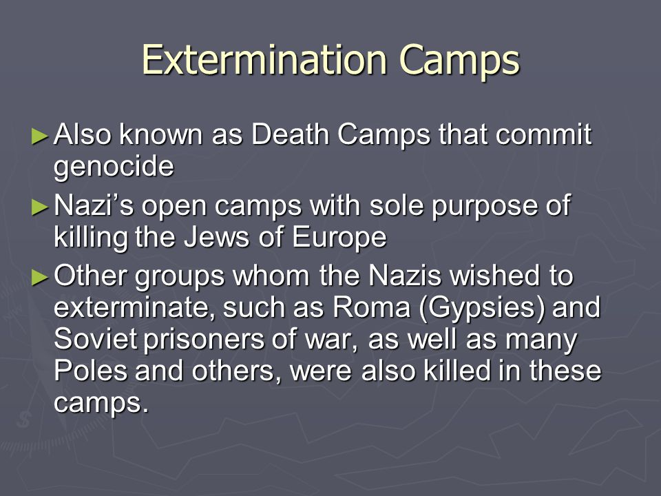 Extermination Camps ► Also known as Death Camps that commit genocide ► Nazi's open camps with sole purpose of killing the Jews of Europe ► Other groups whom the Nazis wished to exterminate, such as Roma (Gypsies) and Soviet prisoners of war, as well as many Poles and others, were also killed in these camps.