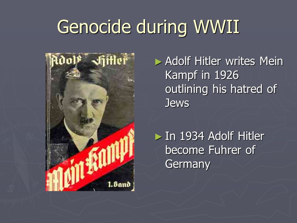 Genocide during WWII ► Adolf Hitler writes Mein Kampf in 1926 outlining his hatred of Jews ► In 1934 Adolf Hitler become Fuhrer of Germany