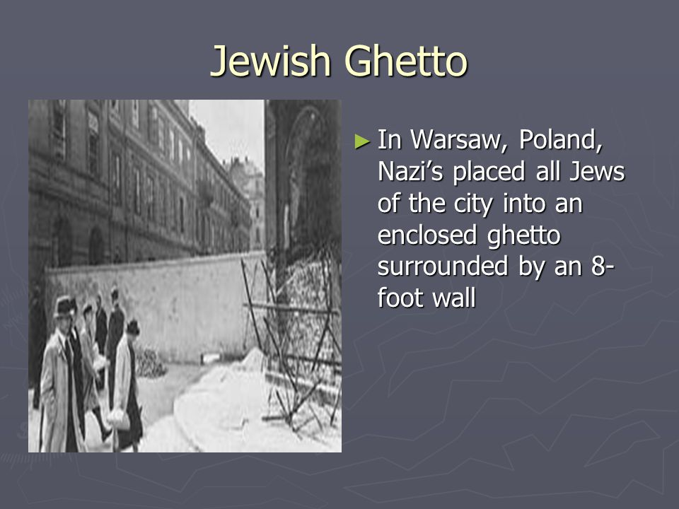 Jewish Ghetto ► In Warsaw, Poland, Nazi's placed all Jews of the city into an enclosed ghetto surrounded by an 8- foot wall