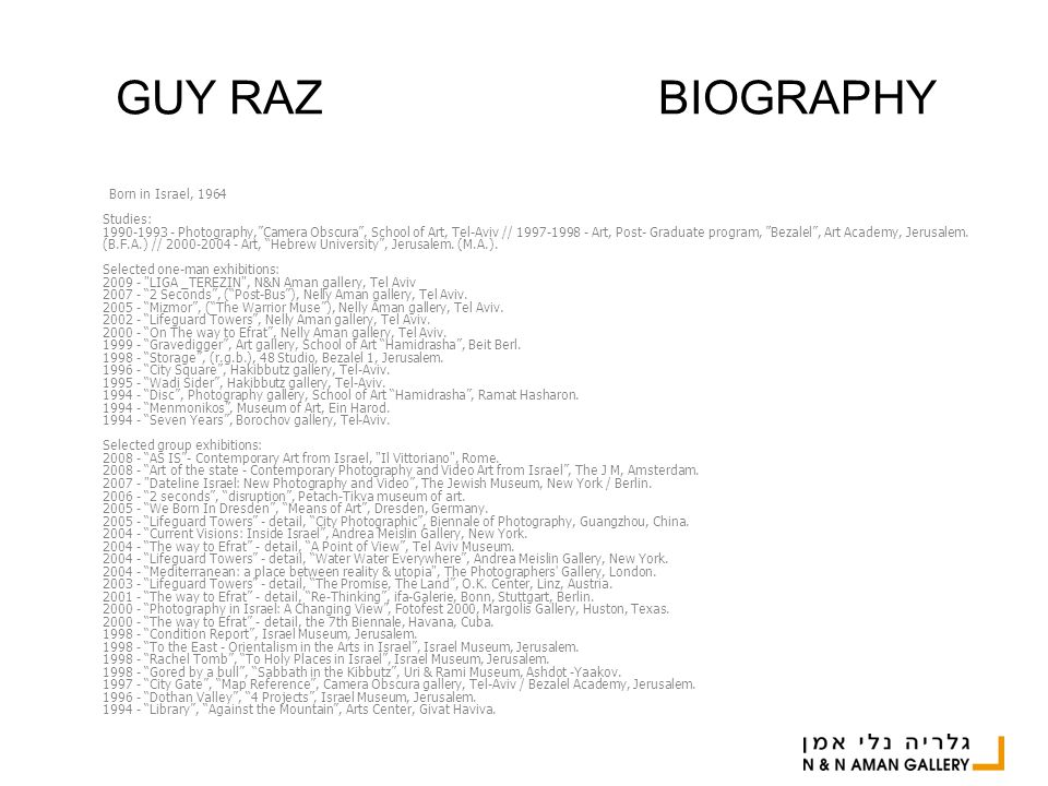 GUY RAZ BIOGRAPHY Born in Israel, 1964 Studies: 1990-1993 - Photography, Camera Obscura , School of Art, Tel-Aviv // 1997-1998 - Art, Post- Graduate program, Bezalel , Art Academy, Jerusalem.