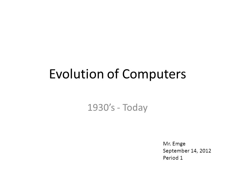 Evolution of Computers 1930's - Today Mr. Emge September 14, 2012 Period 1