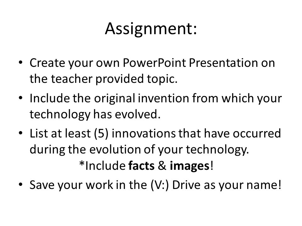 Assignment: Create your own PowerPoint Presentation on the teacher provided topic.