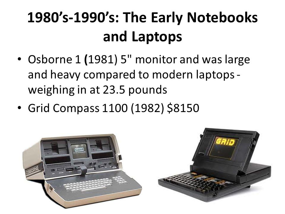 1980's-1990's: The Early Notebooks and Laptops Osborne 1 (1981) 5 monitor and was large and heavy compared to modern laptops - weighing in at 23.5 pounds Grid Compass 1100 (1982) $8150