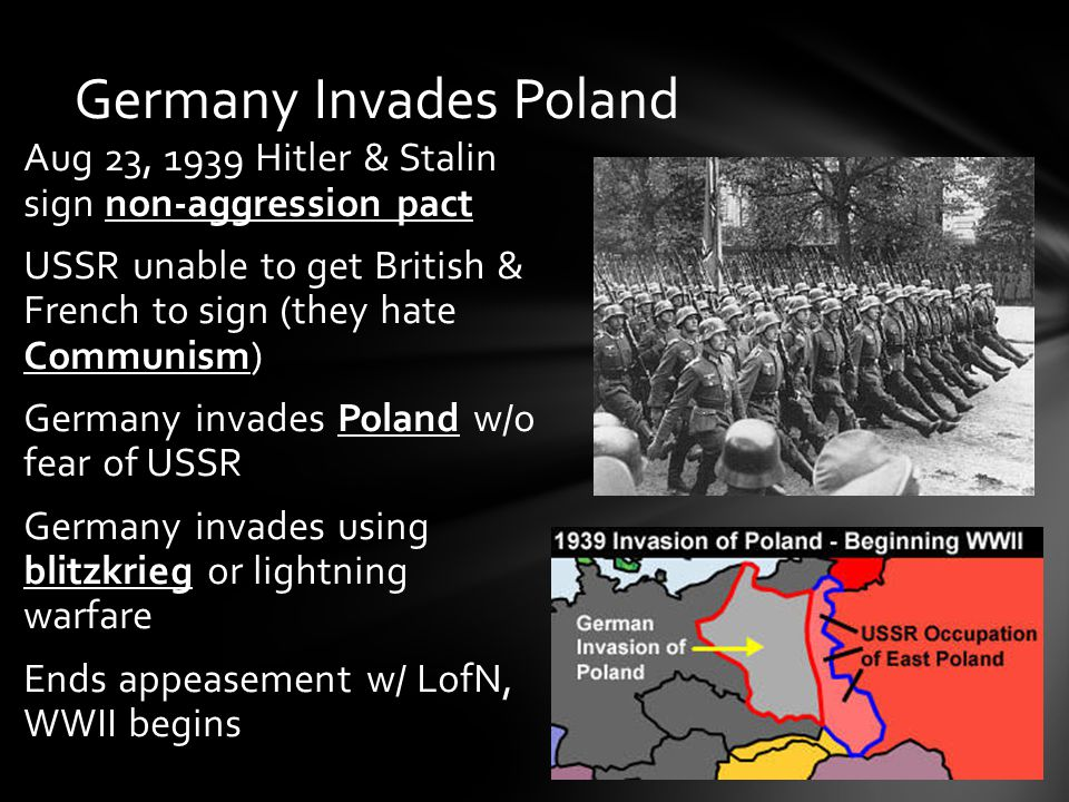Aug 23, 1939 Hitler & Stalin sign non-aggression pact USSR unable to get British & French to sign (they hate Communism) Germany invades Poland w/o fear of USSR Germany invades using blitzkrieg or lightning warfare Ends appeasement w/ LofN, WWII begins Germany Invades Poland