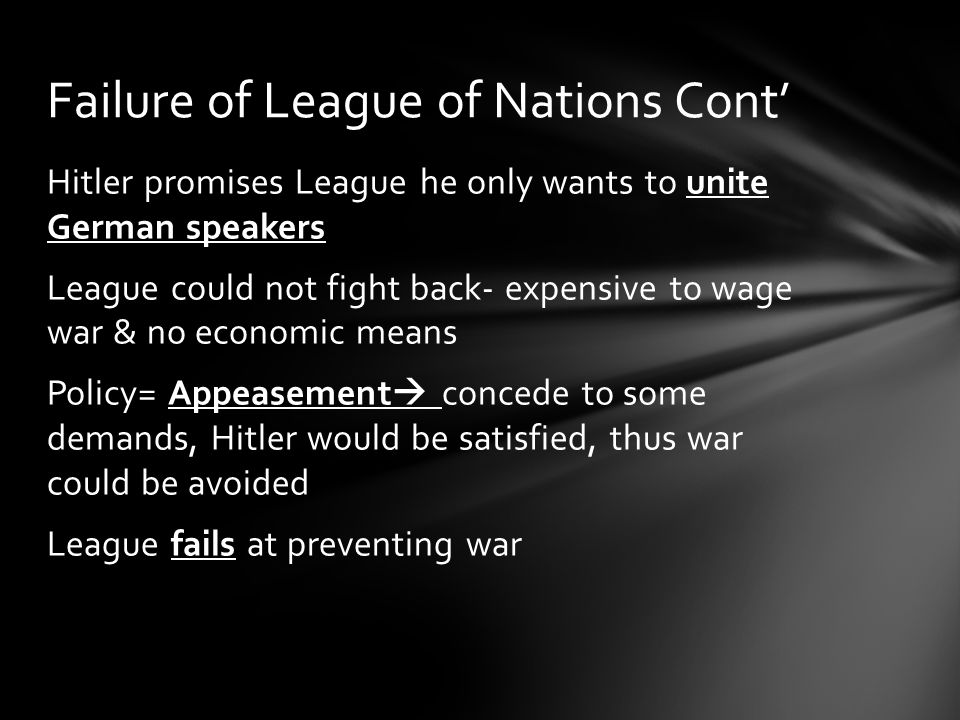 Hitler promises League he only wants to unite German speakers League could not fight back- expensive to wage war & no economic means Policy= Appeaseme