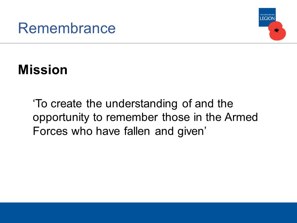 Remembrance Mission 'To create the understanding of and the opportunity to remember those in the Armed Forces who have fallen and given'