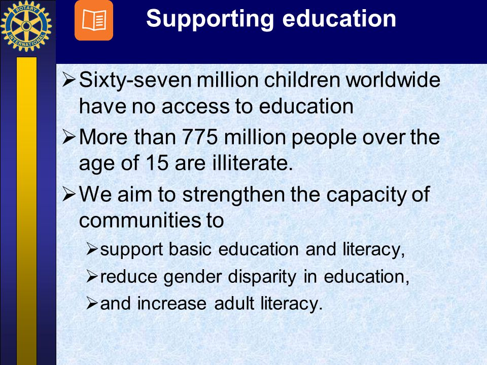 Supporting education  Sixty-seven million children worldwide have no access to education  More than 775 million people over the age of 15 are illite
